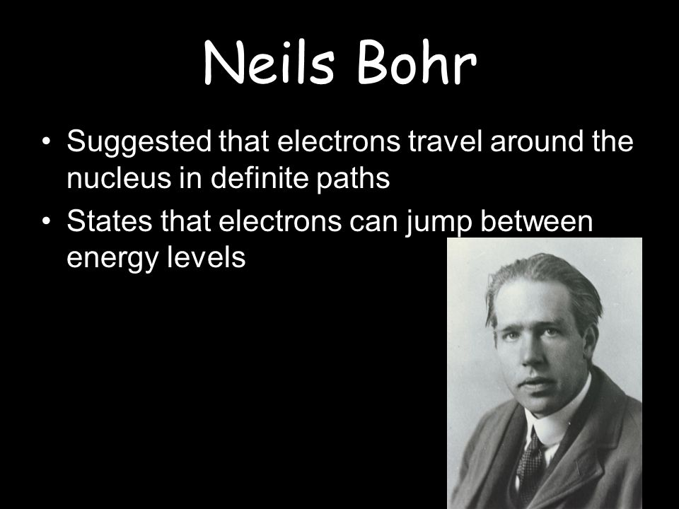 Neils Bohr Suggested that electrons travel around the nucleus in definite paths States that electrons can jump between energy levels
