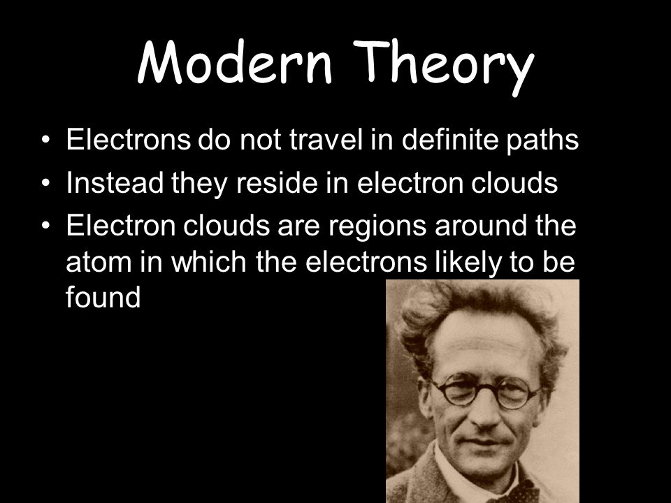 Modern Theory Electrons do not travel in definite paths Instead they reside in electron clouds Electron clouds are regions around the atom in which th