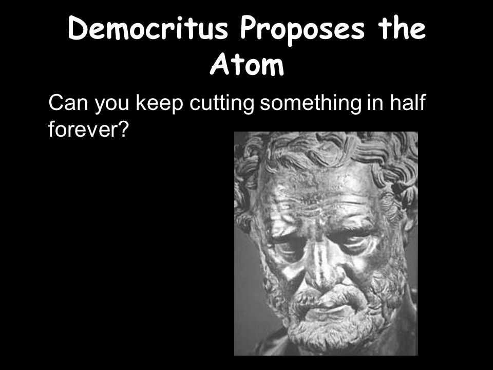 Democritus Proposes the Atom Can you keep cutting something in half forever?