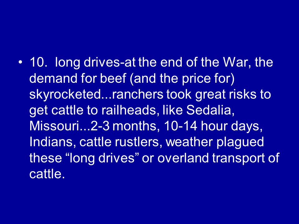 10. long drives-at the end of the War, the demand for beef (and the price for) skyrocketed...ranchers took great risks to get cattle to railheads, lik