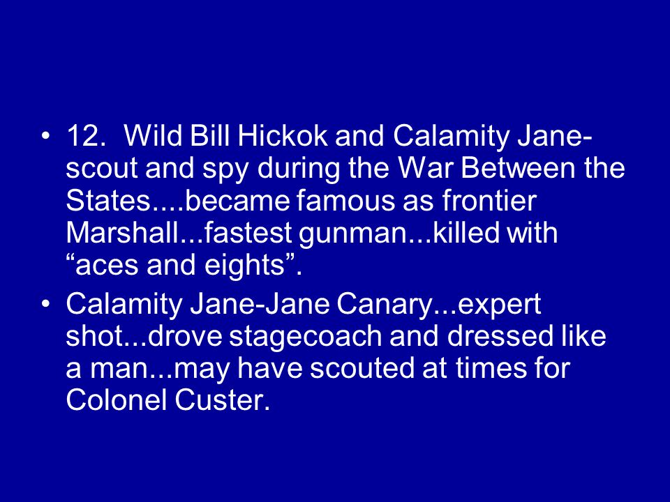 12. Wild Bill Hickok and Calamity Jane- scout and spy during the War Between the States....became famous as frontier Marshall...fastest gunman...kille