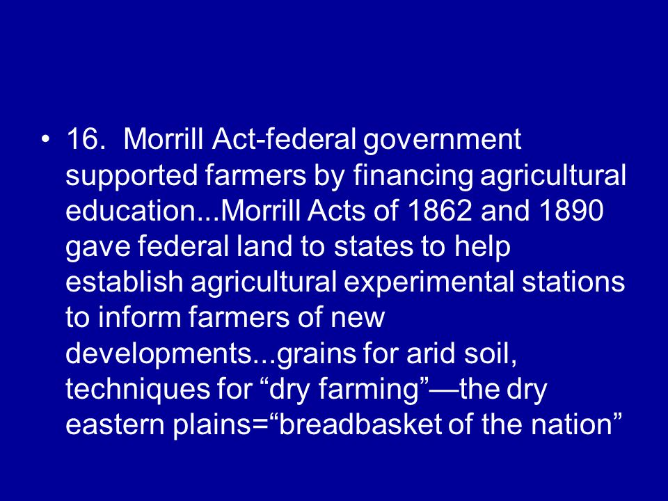 16. Morrill Act-federal government supported farmers by financing agricultural education...Morrill Acts of 1862 and 1890 gave federal land to states t