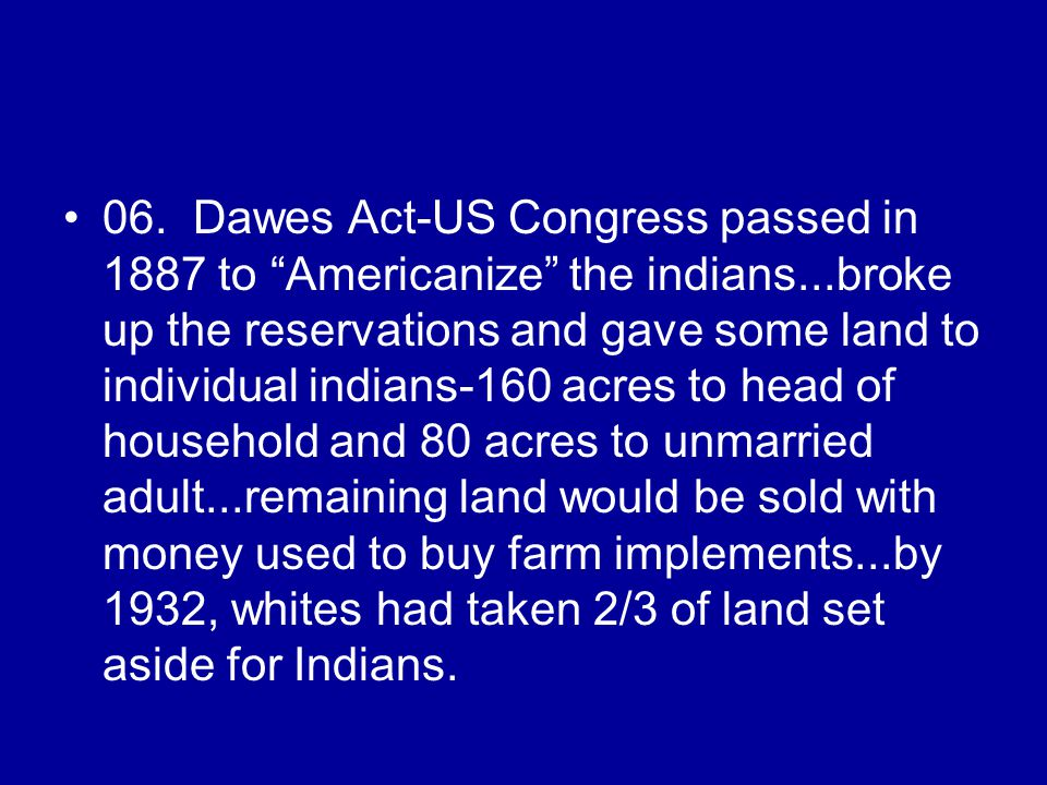06. Dawes Act-US Congress passed in 1887 to Americanize the indians...broke up the reservations and gave some land to individual indians-160 acres to
