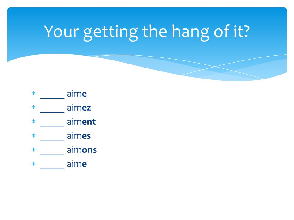 _____ aime _____ aimez _____ aiment _____ aimes _____ aimons _____ aime Your getting the hang of it