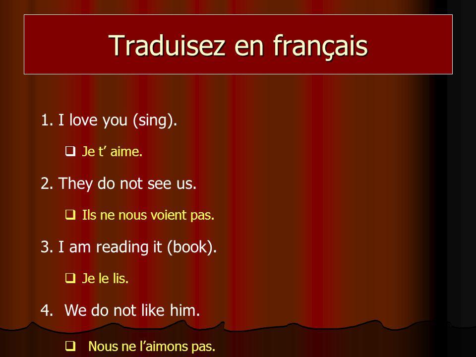 Traduisez en français 1.I love you (sing). Je t aime. 2.They do not see us. Ils ne nous voient pas. 3.I am reading it (book). Je le lis. 4.We do not l