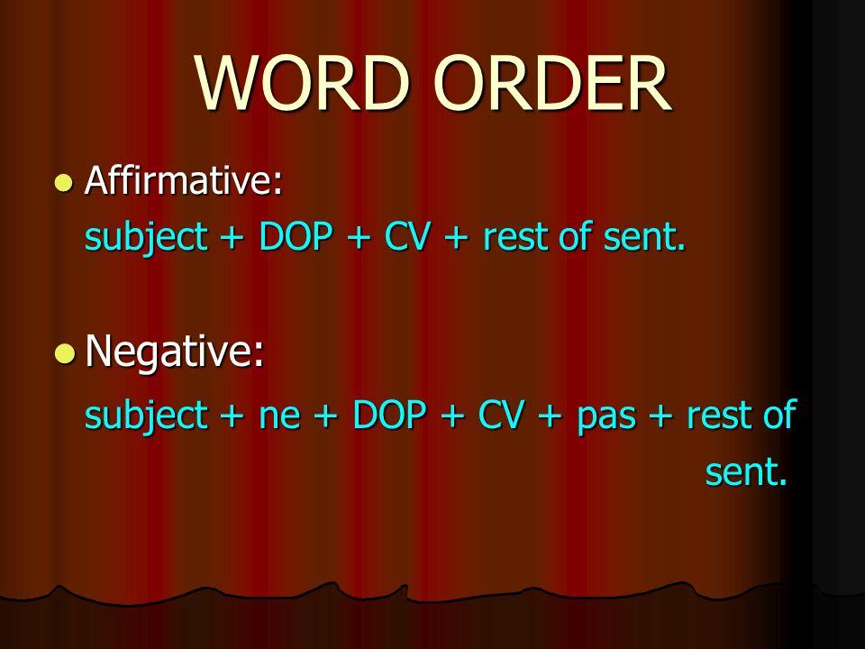 WORD ORDER Affirmative: Affirmative: subject + DOP + CV + rest of sent. Negative: Negative: subject + ne + DOP + CV + pas + rest of sent. sent.