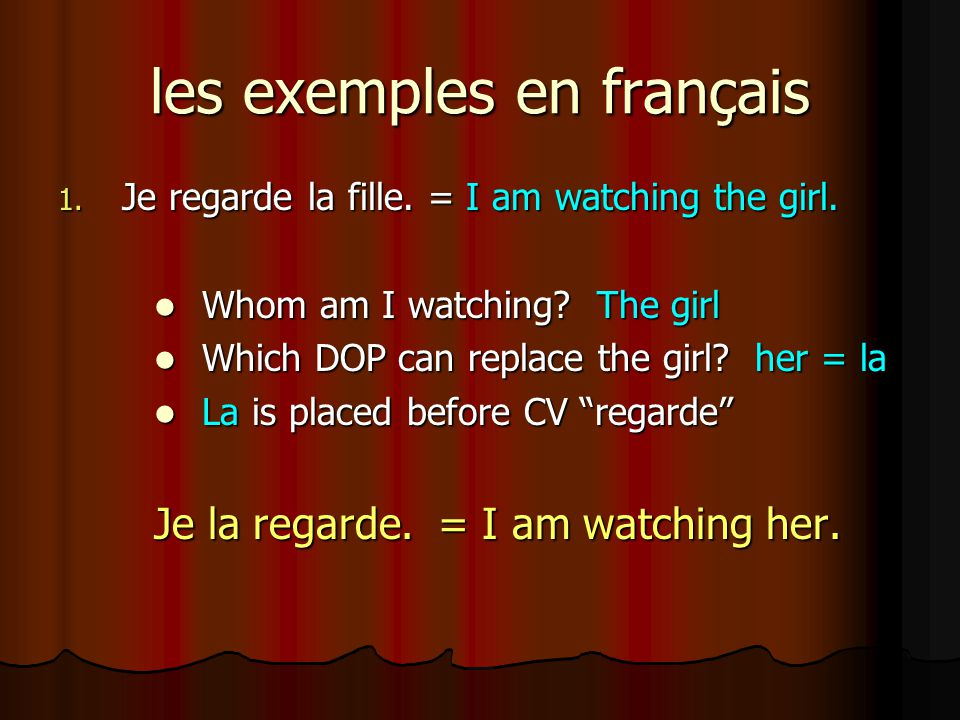 les exemples en français 1. Je regarde la fille. = I am watching the girl. Whom am I watching? The girl Whom am I watching? The girl Which DOP can rep