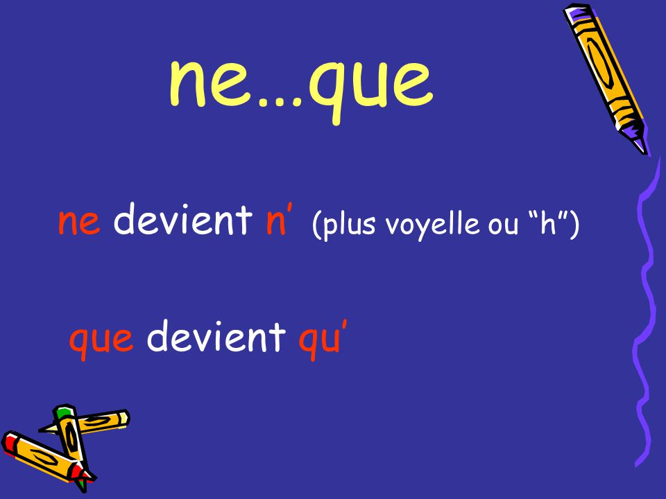 ne … que La traduction: ONLY NOT considered a negative exp.