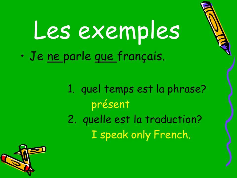 les exemples Je nai parlé que français en France.I spoke only French in France.
