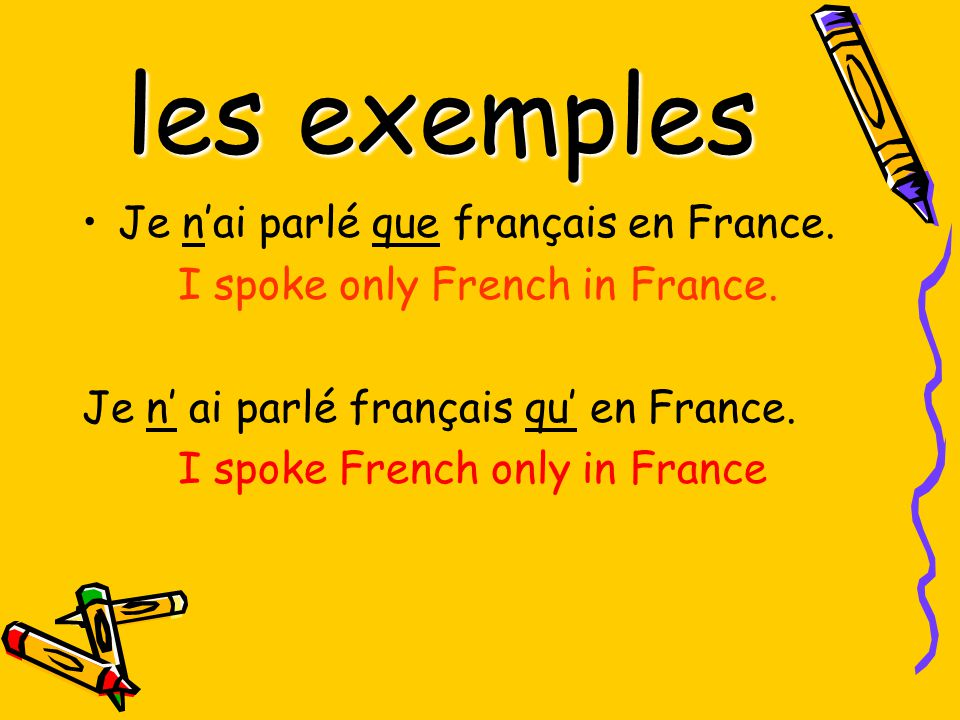 les exemples Je nai parlé que français en France. I spoke only French in France.