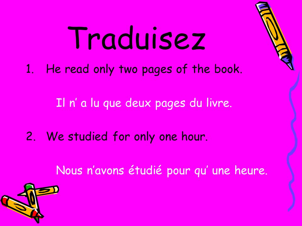 Traduisez 1.He read only two pages of the book. Il n a lu que deux pages du livre.