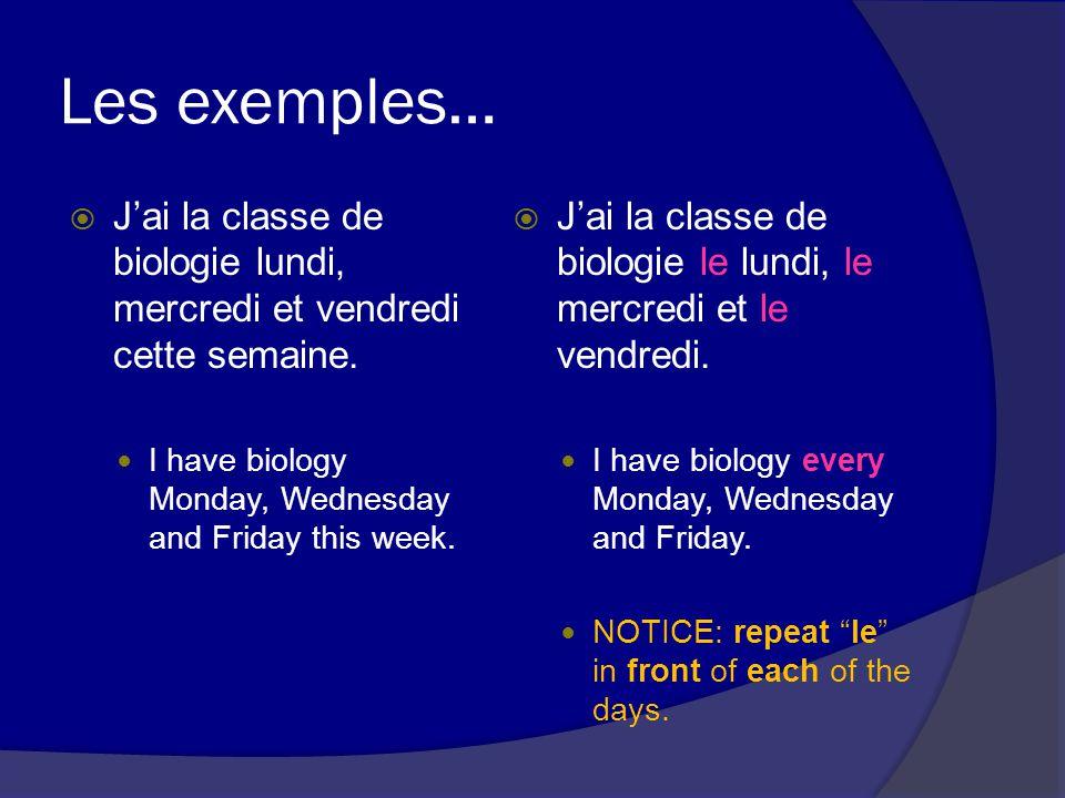 Les exemples… Jai la classe de biologie lundi, mercredi et vendredi cette semaine.