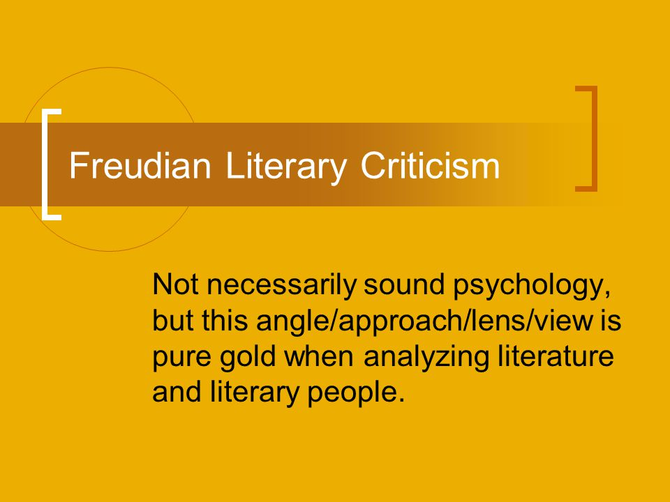 Freudian Literary Criticism Not necessarily sound psychology, but this angle/approach/lens/view is pure gold when analyzing literature and literary pe