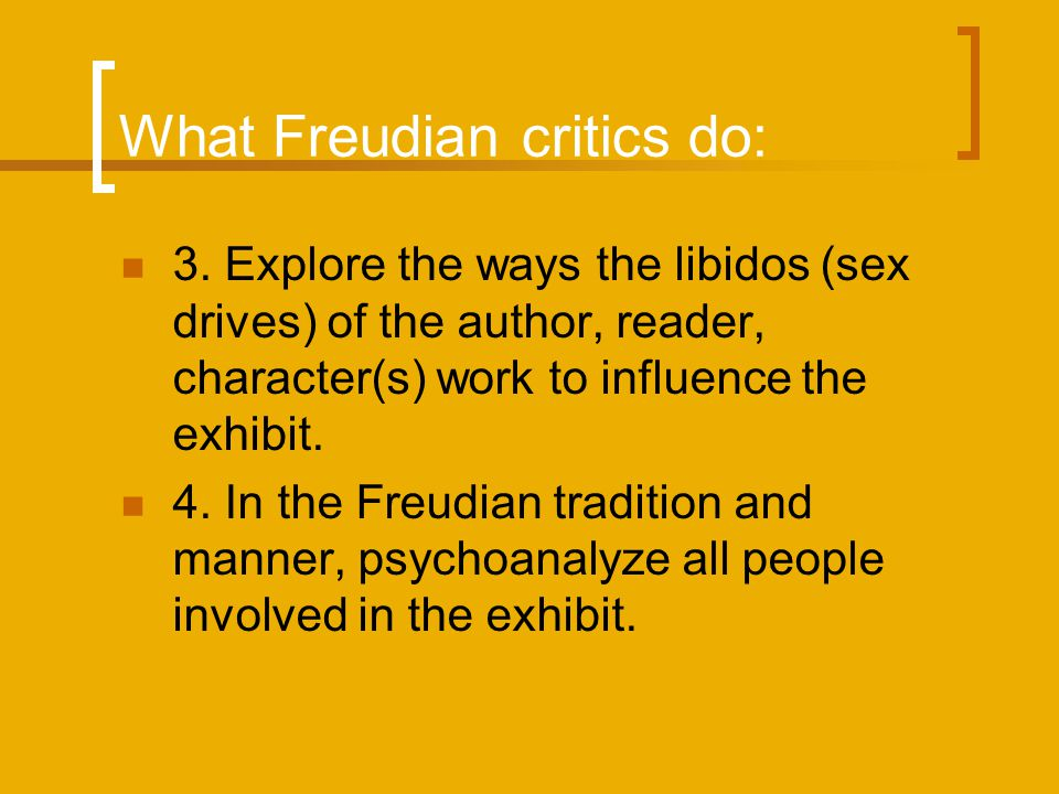 What Freudian critics do: 3. Explore the ways the libidos (sex drives) of the author, reader, character(s) work to influence the exhibit. 4. In the Fr