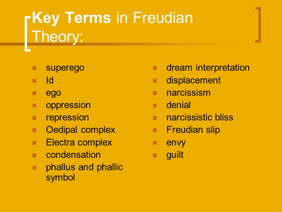 Key Terms in Freudian Theory: superego Id ego oppression repression Oedipal complex Electra complex condensation phallus and phallic symbol dream inte