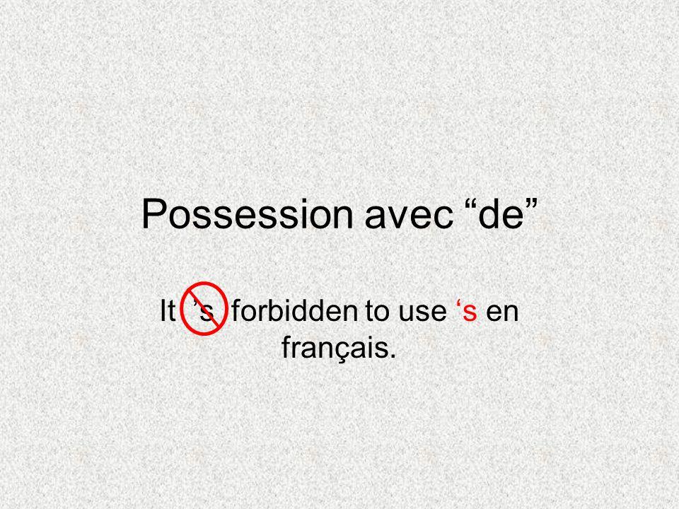 Possession avec de It s forbidden to use s en français.