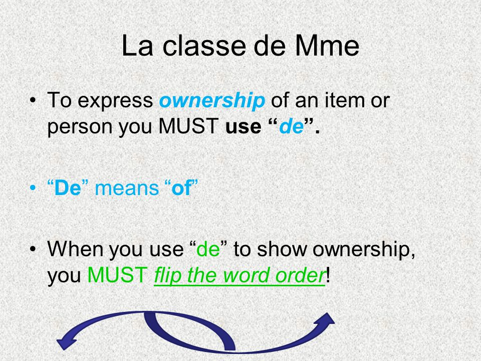 La classe de Mme To express ownership of an item or person you MUST use de. De means of When you use de to show ownership, you MUST flip the word orde