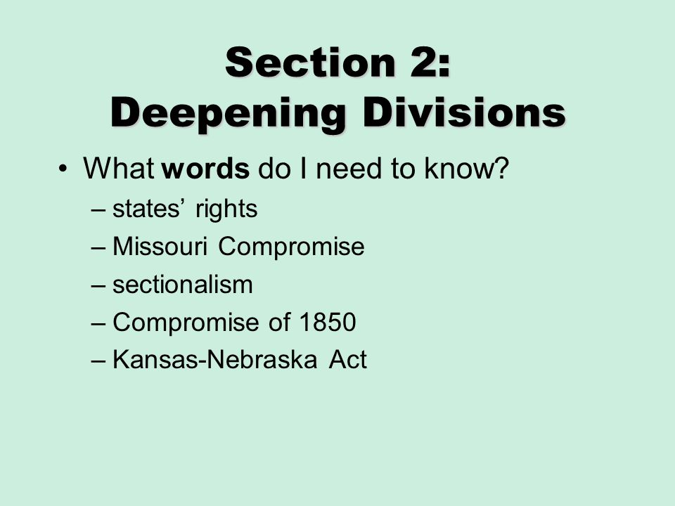Section 2: Deepening Divisions What words do I need to know? –states rights –Missouri Compromise –sectionalism –Compromise of 1850 –Kansas-Nebraska Ac