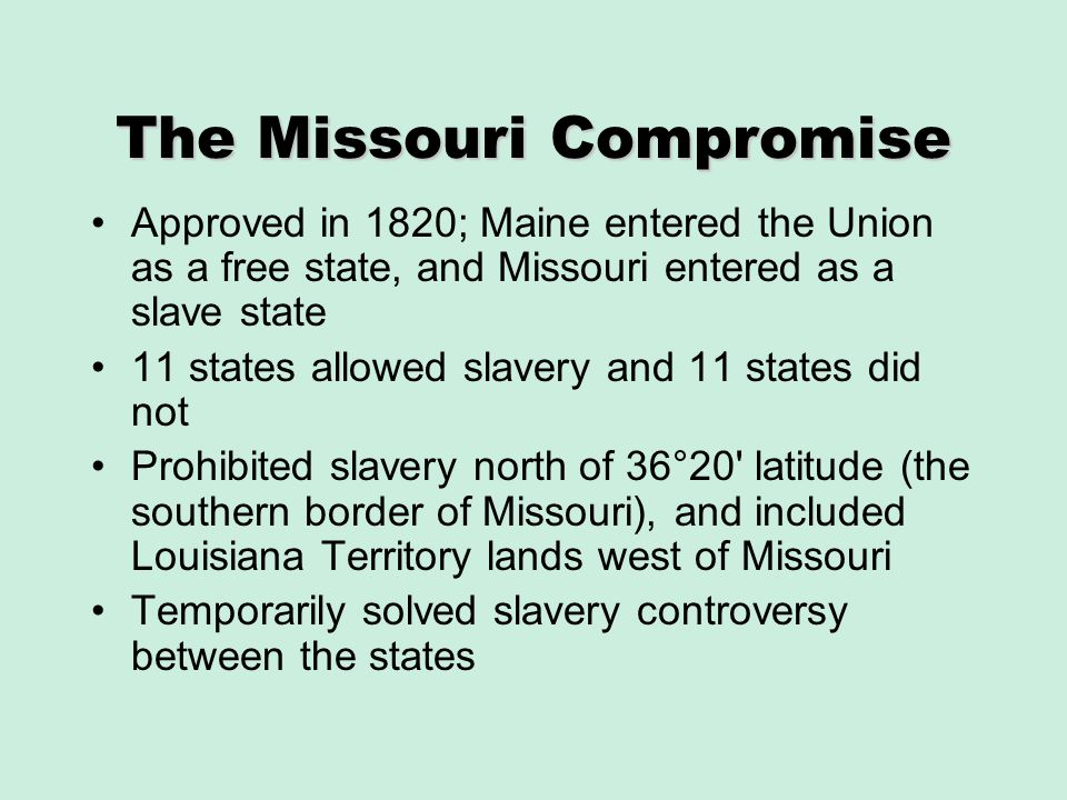 The Missouri Compromise Approved in 1820; Maine entered the Union as a free state, and Missouri entered as a slave state 11 states allowed slavery and