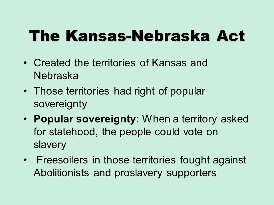 The Kansas-Nebraska Act Created the territories of Kansas and Nebraska Those territories had right of popular sovereignty Popular sovereignty: When a