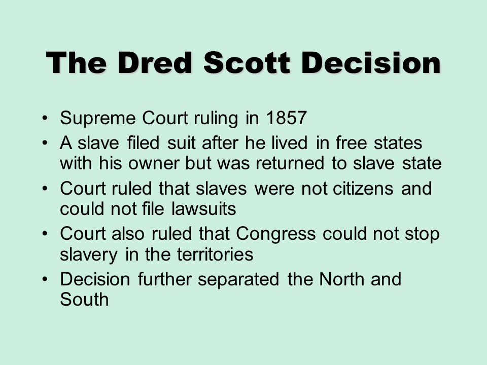 The Dred Scott Decision Supreme Court ruling in 1857 A slave filed suit after he lived in free states with his owner but was returned to slave state C