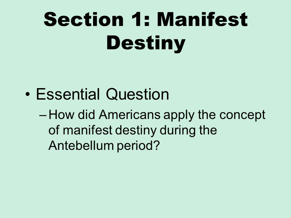 Section 1: Manifest Destiny Essential Question –How did Americans apply the concept of manifest destiny during the Antebellum period?