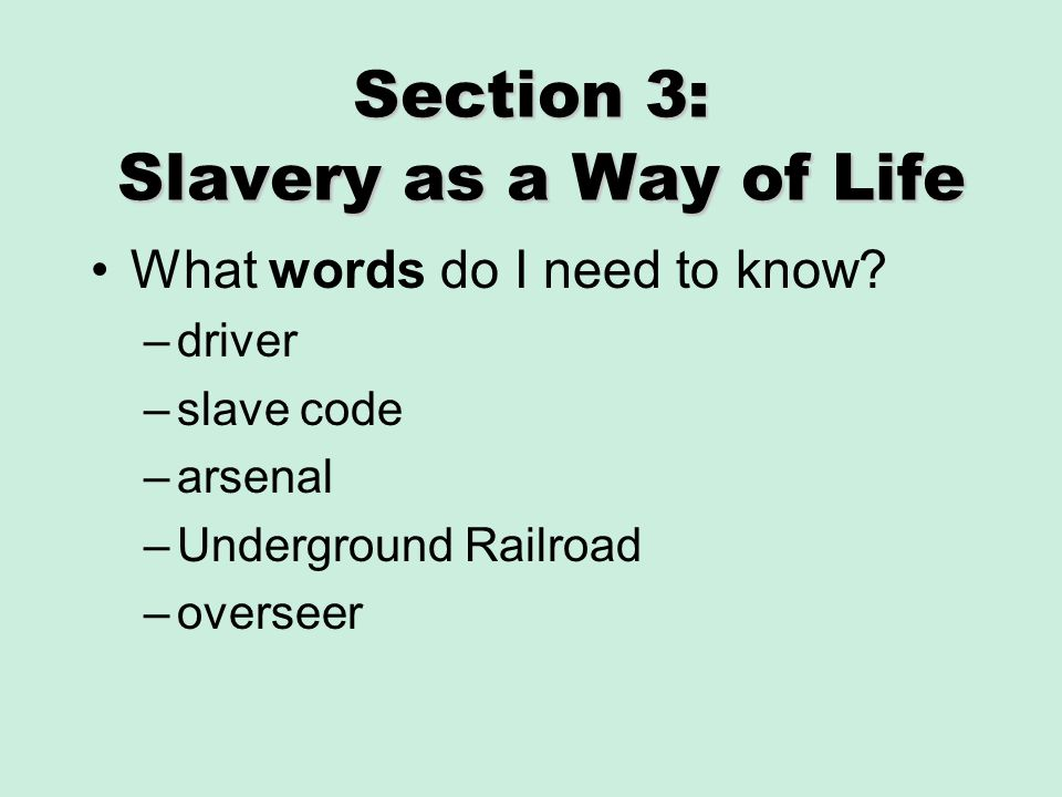 Section 3: Slavery as a Way of Life What words do I need to know? –driver –slave code –arsenal –Underground Railroad –overseer
