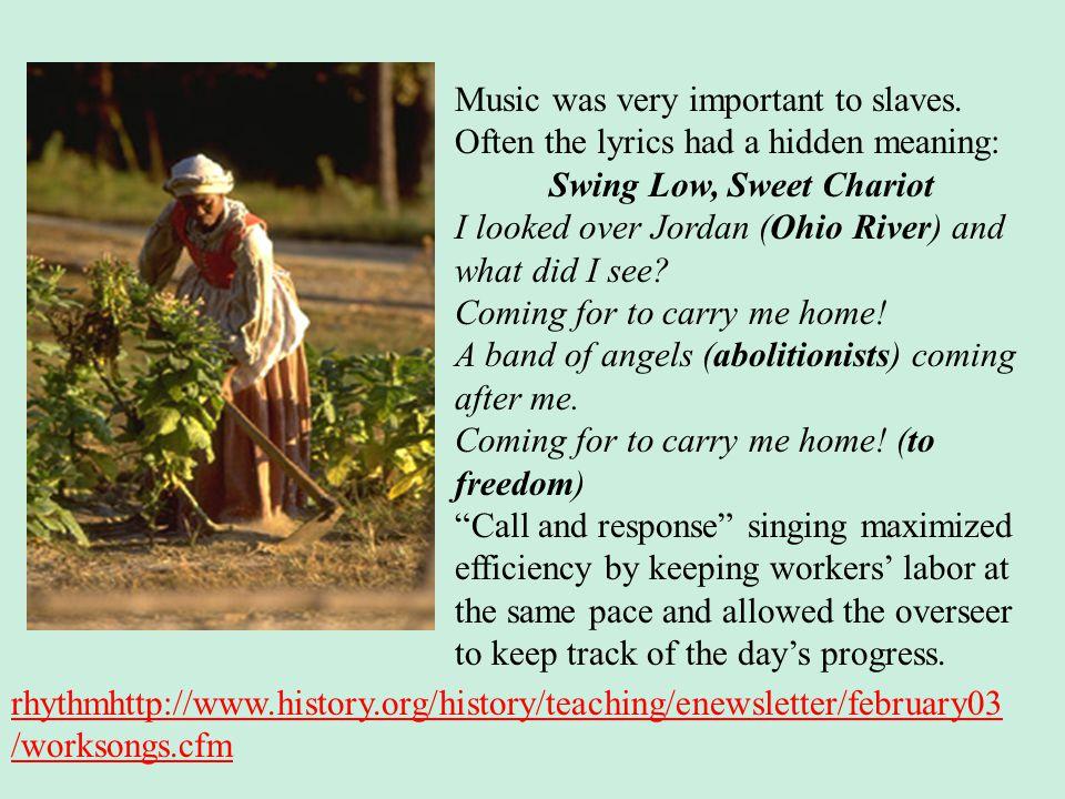 rhythmhttp://www.history.org/history/teaching/enewsletter/february03 /worksongs.cfm Music was very important to slaves. Often the lyrics had a hidden
