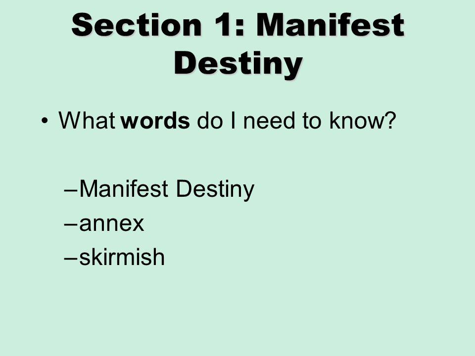 Section 1: Manifest Destiny What words do I need to know? –Manifest Destiny –annex –skirmish