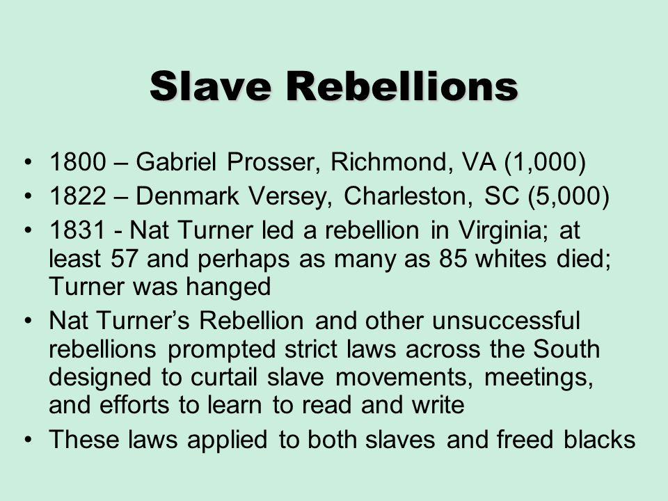 Slave Rebellions 1800 – Gabriel Prosser, Richmond, VA (1,000) 1822 – Denmark Versey, Charleston, SC (5,000) 1831 - Nat Turner led a rebellion in Virgi