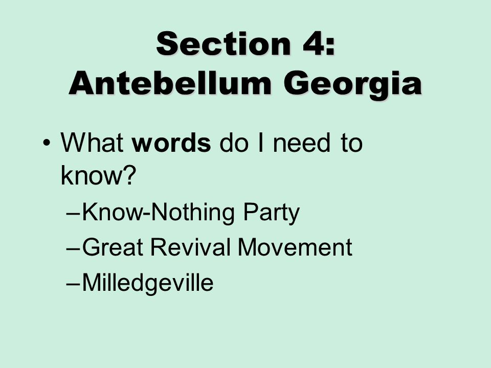 Section 4: Antebellum Georgia What words do I need to know? –Know-Nothing Party –Great Revival Movement –Milledgeville