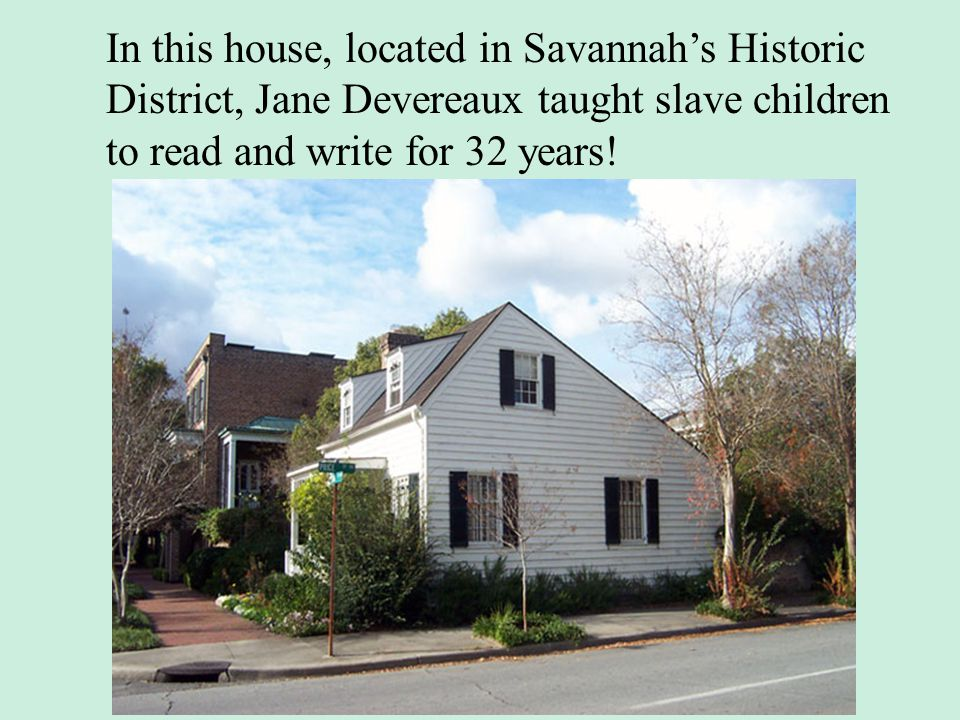 In this house, located in Savannahs Historic District, Jane Devereaux taught slave children to read and write for 32 years!