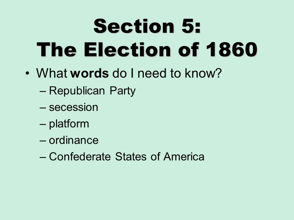 Section 5: The Election of 1860 What words do I need to know? –Republican Party –secession –platform –ordinance –Confederate States of America