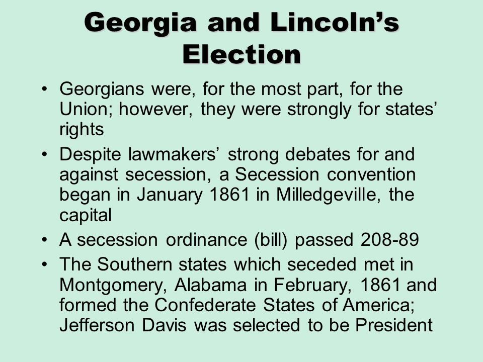 Georgia and Lincolns Election Georgians were, for the most part, for the Union; however, they were strongly for states rights Despite lawmakers strong