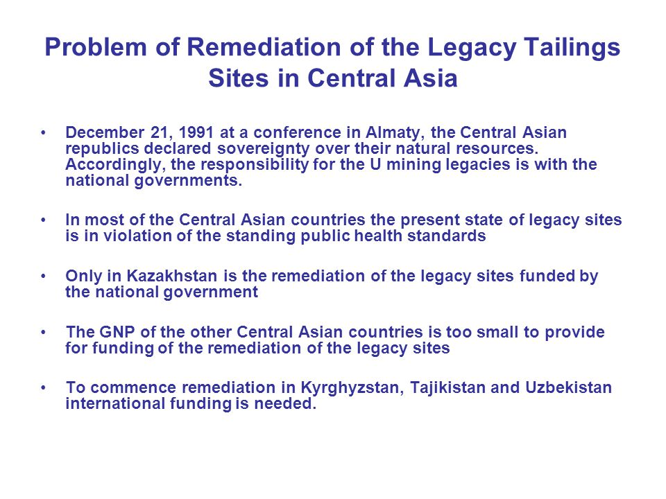 Problem of Remediation of the Legacy Tailings Sites in Central Asia December 21, 1991 at a conference in Almaty, the Central Asian republics declared sovereignty over their natural resources.