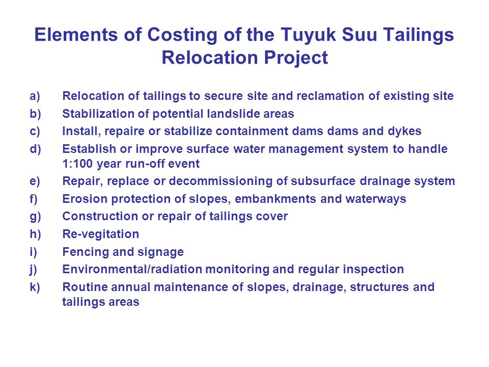 Elements of Costing of the Tuyuk Suu Tailings Relocation Project a)Relocation of tailings to secure site and reclamation of existing site b)Stabilization of potential landslide areas c)Install, repaire or stabilize containment dams dams and dykes d)Establish or improve surface water management system to handle 1:100 year run-off event e)Repair, replace or decommissioning of subsurface drainage system f)Erosion protection of slopes, embankments and waterways g)Construction or repair of tailings cover h)Re-vegitation i)Fencing and signage j)Environmental/radiation monitoring and regular inspection k)Routine annual maintenance of slopes, drainage, structures and tailings areas