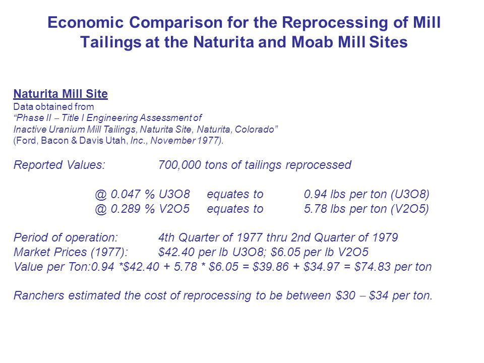 Economic Comparison for the Reprocessing of Mill Tailings at the Naturita and Moab Mill Sites Naturita Mill Site Data obtained from Phase II Title I Engineering Assessment of Inactive Uranium Mill Tailings, Naturita Site, Naturita, Colorado (Ford, Bacon & Davis Utah, Inc., November 1977).