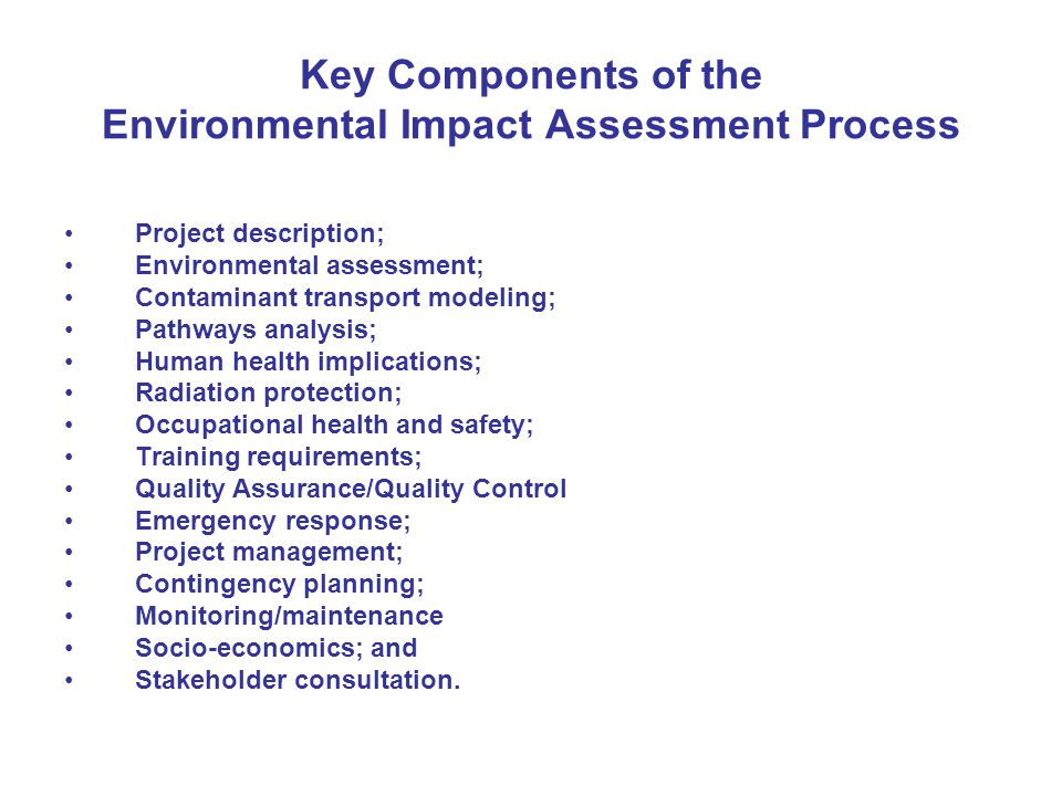Key Components of the Environmental Impact Assessment Process Project description; Environmental assessment; Contaminant transport modeling; Pathways analysis; Human health implications; Radiation protection; Occupational health and safety; Training requirements; Quality Assurance/Quality Control Emergency response; Project management; Contingency planning; Monitoring/maintenance Socio-economics; and Stakeholder consultation.