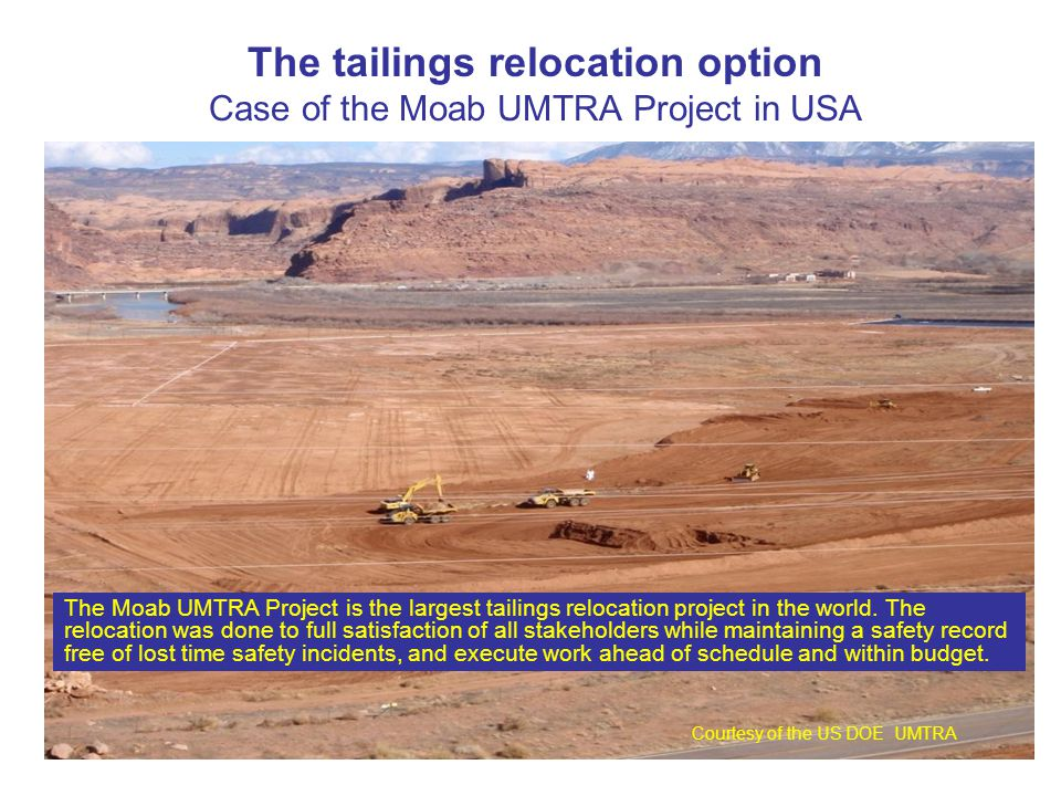 The tailings relocation option Case of the Moab UMTRA Project in USA Courtesy of the US DOE UMTRA The Moab UMTRA Project is the largest tailings relocation project in the world.