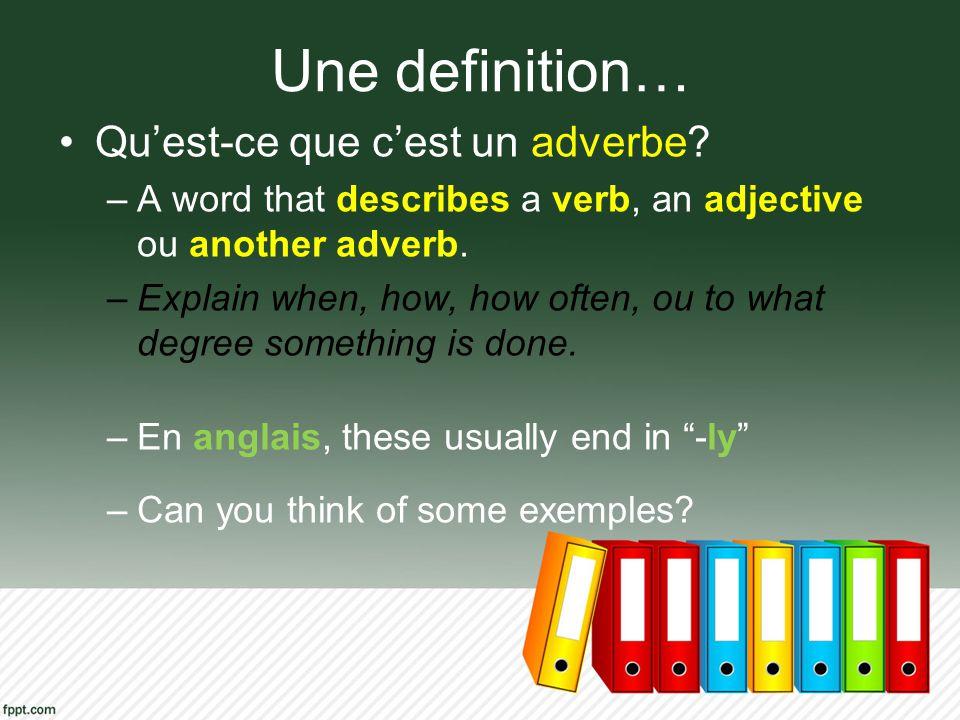 Une definition… Quest-ce que cest un adverbe? –A word that describes a verb, an adjective ou another adverb. –Explain when, how, how often, ou to what