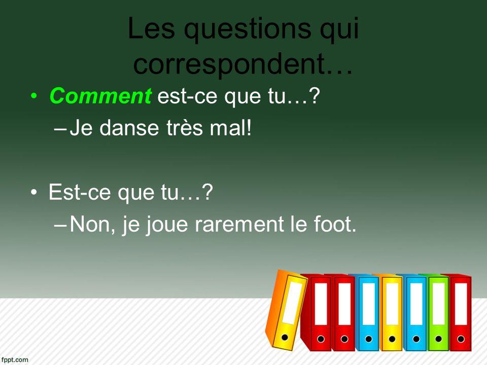 Les questions qui correspondent… Comment est-ce que tu…? –Je danse très mal! Est-ce que tu…? –Non, je joue rarement le foot.