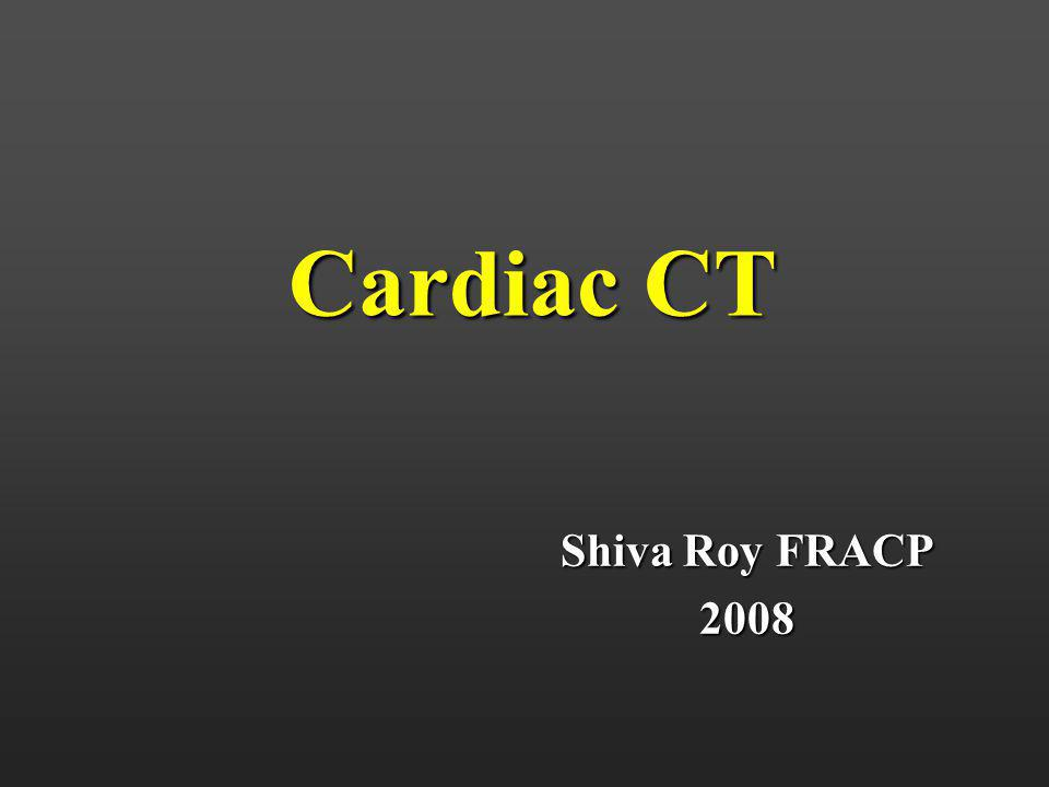 Cardiac CT Shiva Roy FRACP 2008