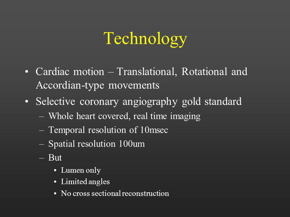 Technology Cardiac motion – Translational, Rotational and Accordian-type movements Selective coronary angiography gold standard –Whole heart covered,