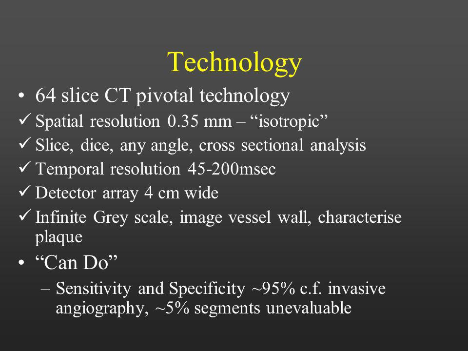 Technology 64 slice CT pivotal technology Spatial resolution 0.35 mm – isotropic Slice, dice, any angle, cross sectional analysis Temporal resolution