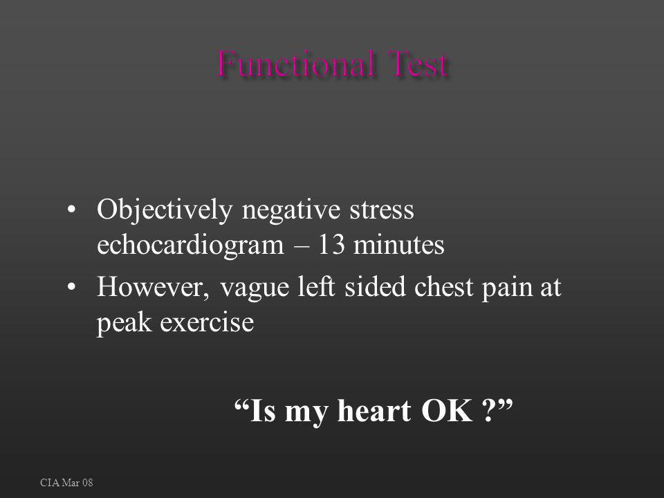 Objectively negative stress echocardiogram – 13 minutes However, vague left sided chest pain at peak exercise Is my heart OK ? CIA Mar 08