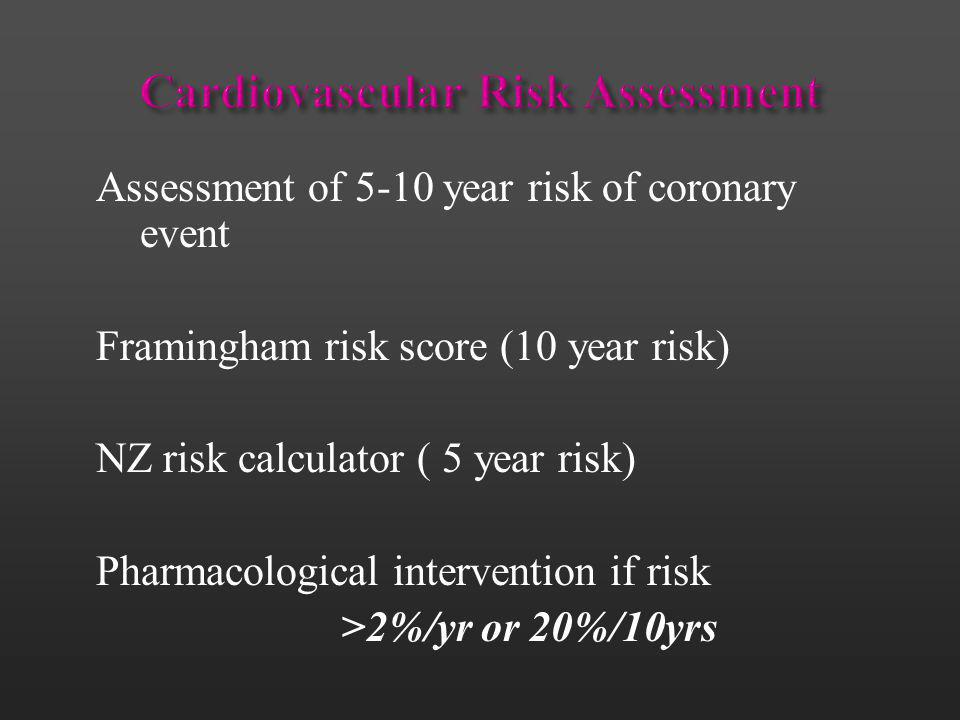 Assessment of 5-10 year risk of coronary event Framingham risk score (10 year risk) NZ risk calculator ( 5 year risk) Pharmacological intervention if