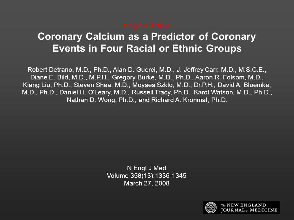 Original Article Coronary Calcium as a Predictor of Coronary Events in Four Racial or Ethnic Groups Robert Detrano, M.D., Ph.D., Alan D. Guerci, M.D.,
