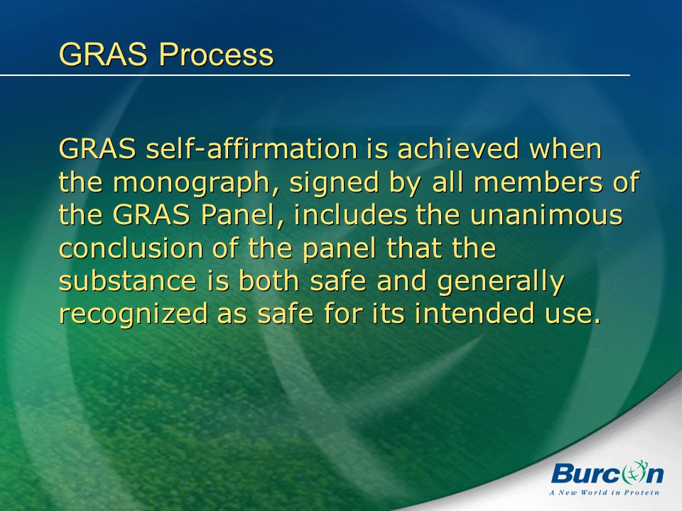 GRAS Process GRAS self-affirmation is achieved when the monograph, signed by all members of the GRAS Panel, includes the unanimous conclusion of the panel that the substance is both safe and generally recognized as safe for its intended use.