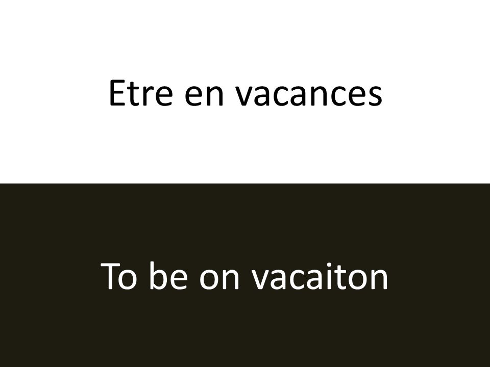 Etre en vacances To be on vacaiton