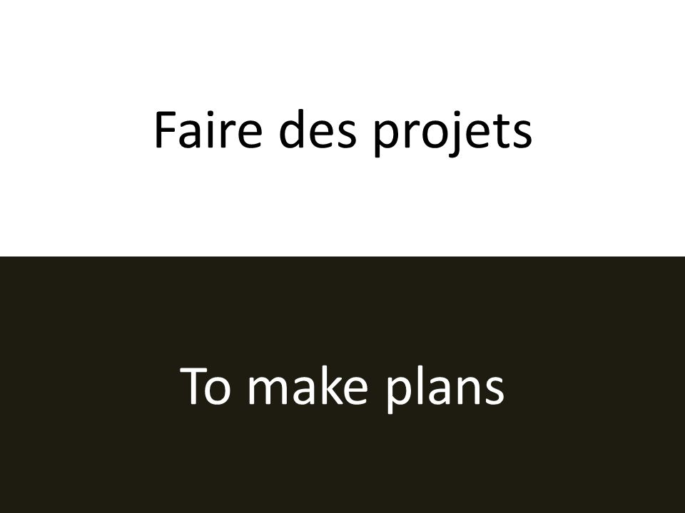 Faire des projets To make plans